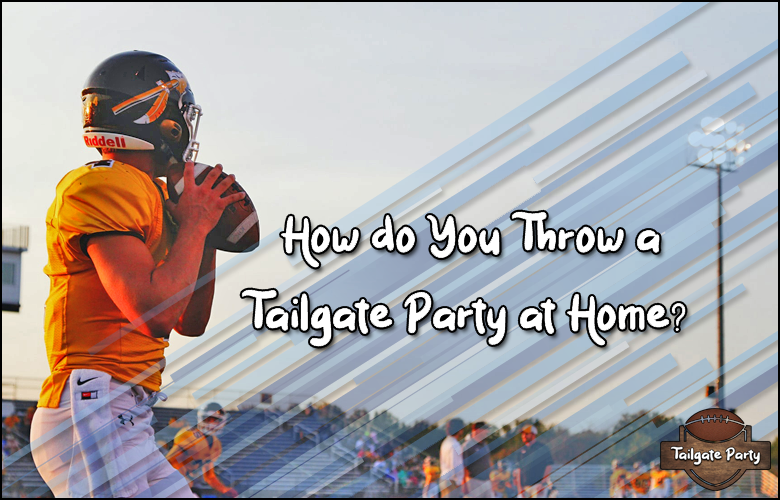 How do you throw a tailgate party at home 2021